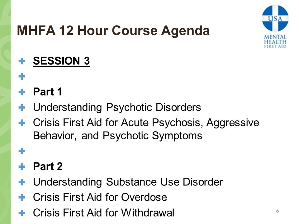 MHFA 12 Hour Course Agenda  SESSION 3   Part 1  Understanding Psychotic Disorders  Crisis First Aid for Acute Psychosis, Aggressive Behavior, and Psychotic Symptoms   Part 2  Understanding Substance Use Disorder  Crisis First Aid for Overdose  Crisis First Aid for Withdrawal 6