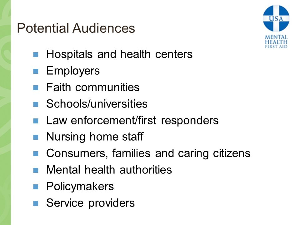 Potential Audiences Hospitals and health centers Employers Faith communities Schools/universities Law enforcement/first responders Nursing home staff Consumers, families and caring citizens Mental health authorities Policymakers Service providers