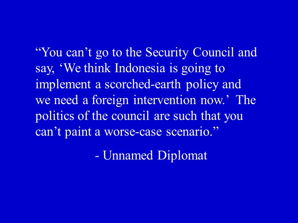 You can't go to the Security Council and say, 'We think Indonesia is going to implement a scorched-earth policy and we need a foreign intervention now.' The politics of the council are such that you can't paint a worse-case scenario. - Unnamed Diplomat