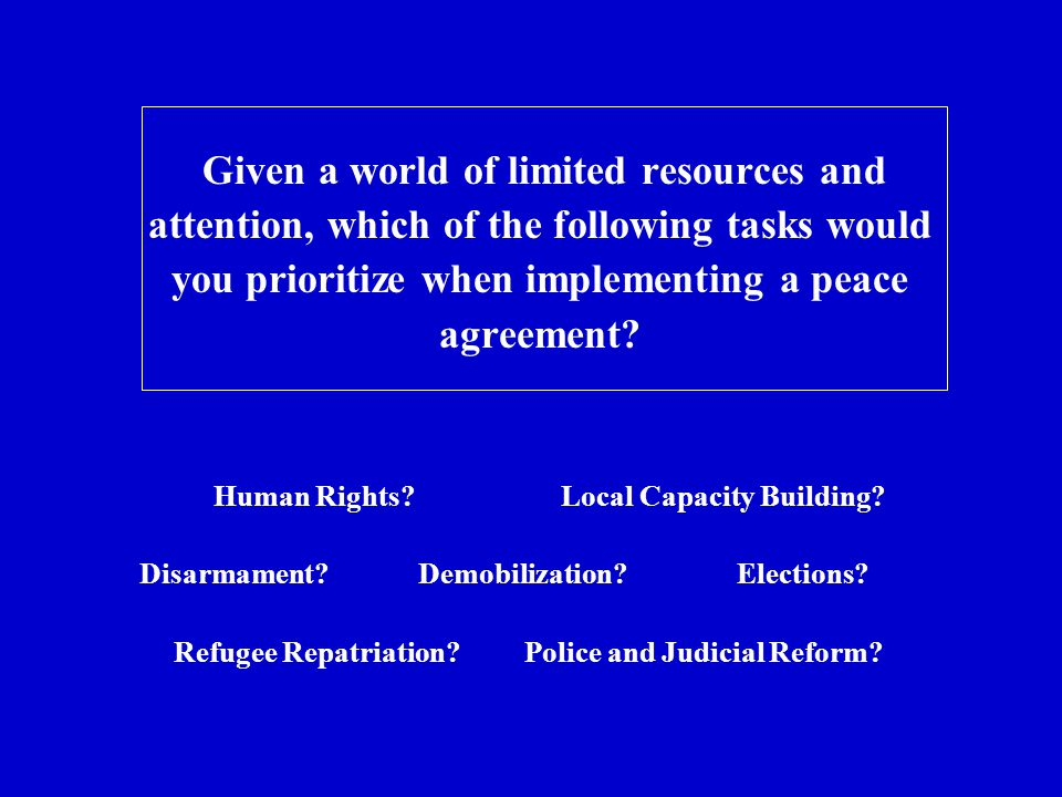 Given a world of limited resources and attention, which of the following tasks would you prioritize when implementing a peace agreement.