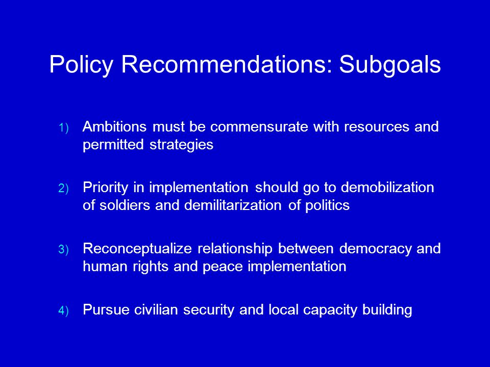 Policy Recommendations: Subgoals 1) Ambitions must be commensurate with resources and permitted strategies 2) Priority in implementation should go to demobilization of soldiers and demilitarization of politics 3) Reconceptualize relationship between democracy and human rights and peace implementation 4) Pursue civilian security and local capacity building