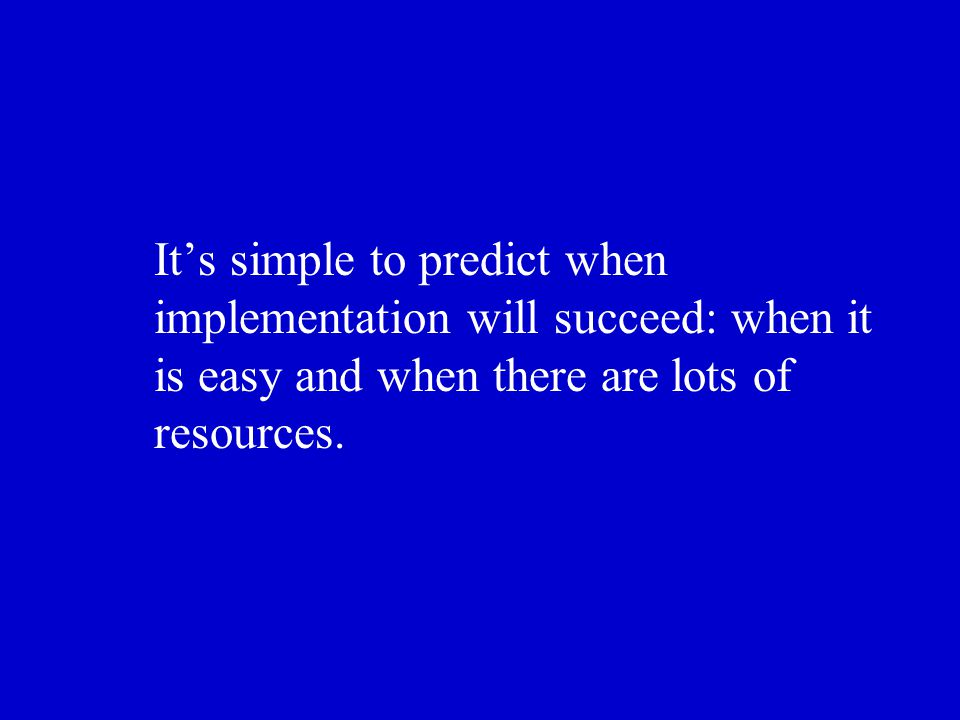 It's simple to predict when implementation will succeed: when it is easy and when there are lots of resources.