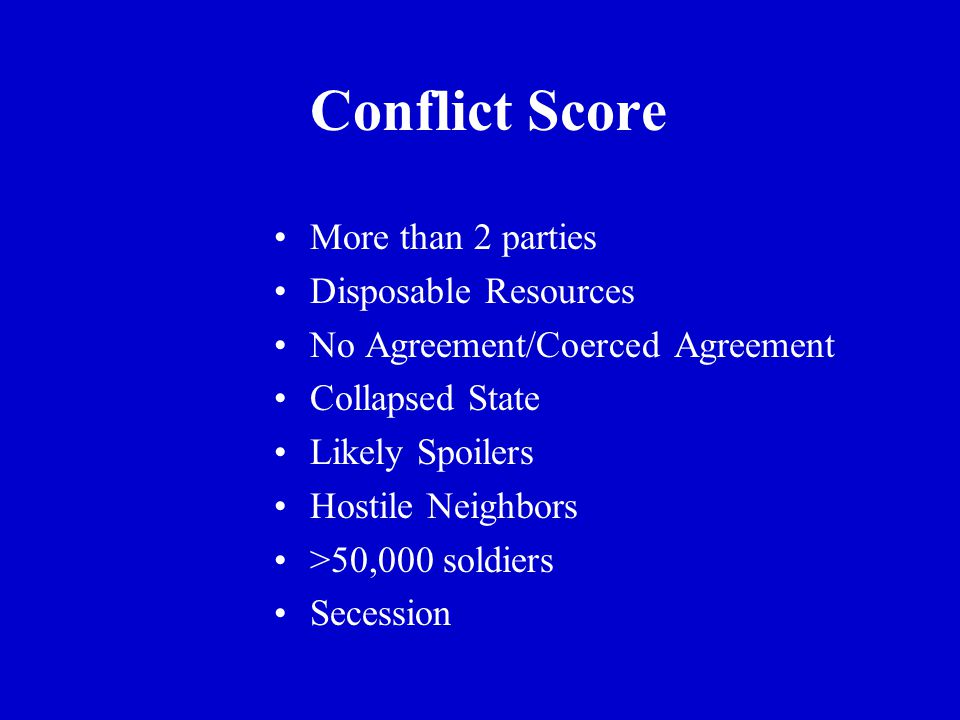 Conflict Score More than 2 parties Disposable Resources No Agreement/Coerced Agreement Collapsed State Likely Spoilers Hostile Neighbors >50,000 soldiers Secession