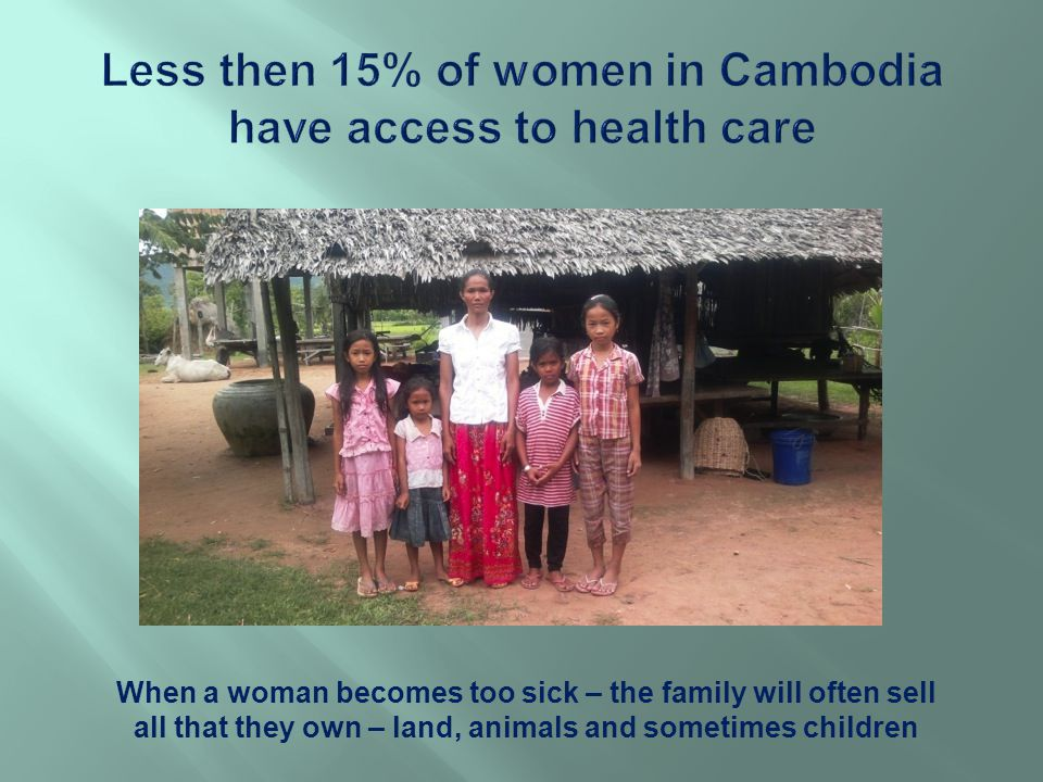 When a woman becomes too sick – the family will often sell all that they own – land, animals and sometimes children
