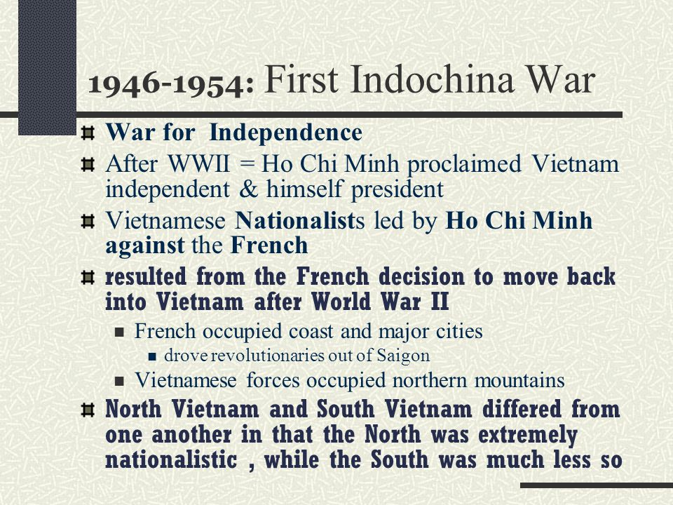 1946-1954: First Indochina War War for Independence After WWII = Ho Chi Minh proclaimed Vietnam independent & himself president Vietnamese Nationalist