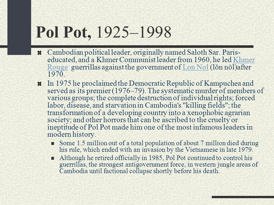 Pol Pot, 1925–1998 Cambodian political leader, originally named Saloth Sar. Paris- educated, and a Khmer Communist leader from 1960, he led Khmer Roug