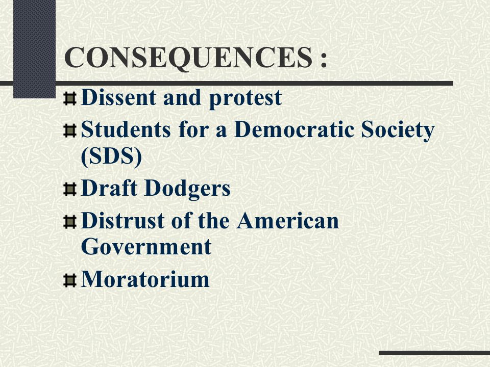 CONSEQUENCES : Dissent and protest Students for a Democratic Society (SDS) Draft Dodgers Distrust of the American Government Moratorium