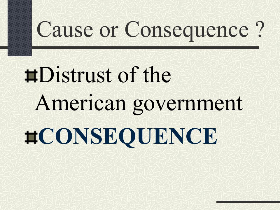 Cause or Consequence ? Distrust of the American government CONSEQUENCE