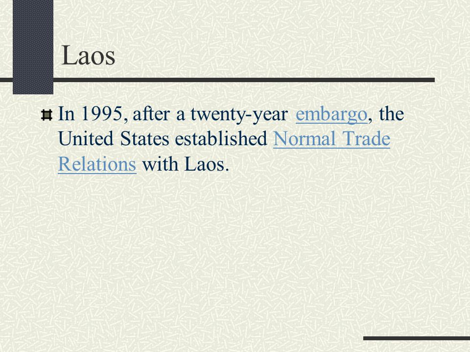 Laos In 1995, after a twenty-year embargo, the United States established Normal Trade Relations with Laos.embargoNormal Trade Relations