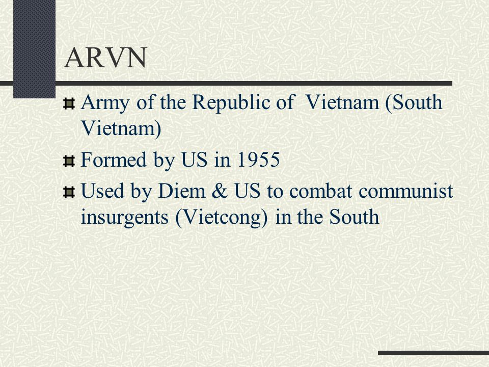 Army of the Republic of Vietnam (South Vietnam) Formed by US in 1955 Used by Diem & US to combat communist insurgents (Vietcong) in the South
