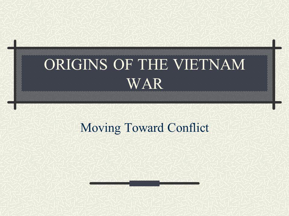ORIGINS OF THE VIETNAM WAR Moving Toward Conflict