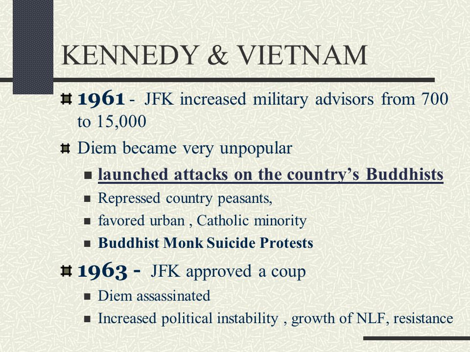 KENNEDY & VIETNAM 1961 - JFK increased military advisors from 700 to 15,000 Diem became very unpopular launched attacks on the country's Buddhists Rep