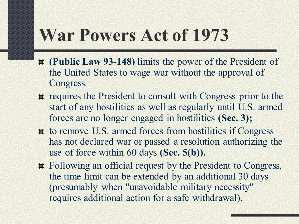 War Powers Act of 1973 (Public Law 93-148) limits the power of the President of the United States to wage war without the approval of Congress. requir