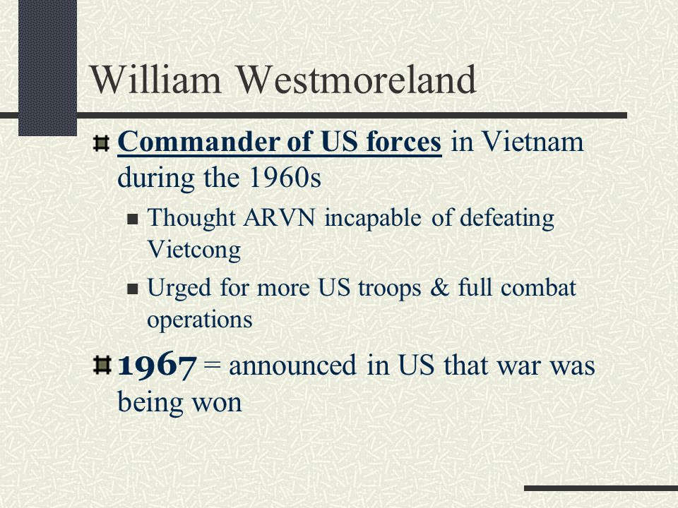 Commander of US forces in Vietnam during the 1960s Thought ARVN incapable of defeating Vietcong Urged for more US troops & full combat operations 1967