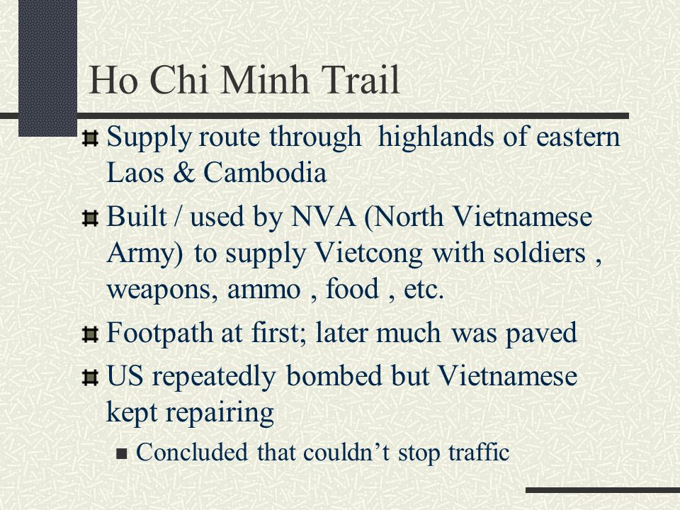 Supply route through highlands of eastern Laos & Cambodia Built / used by NVA (North Vietnamese Army) to supply Vietcong with soldiers, weapons, ammo,