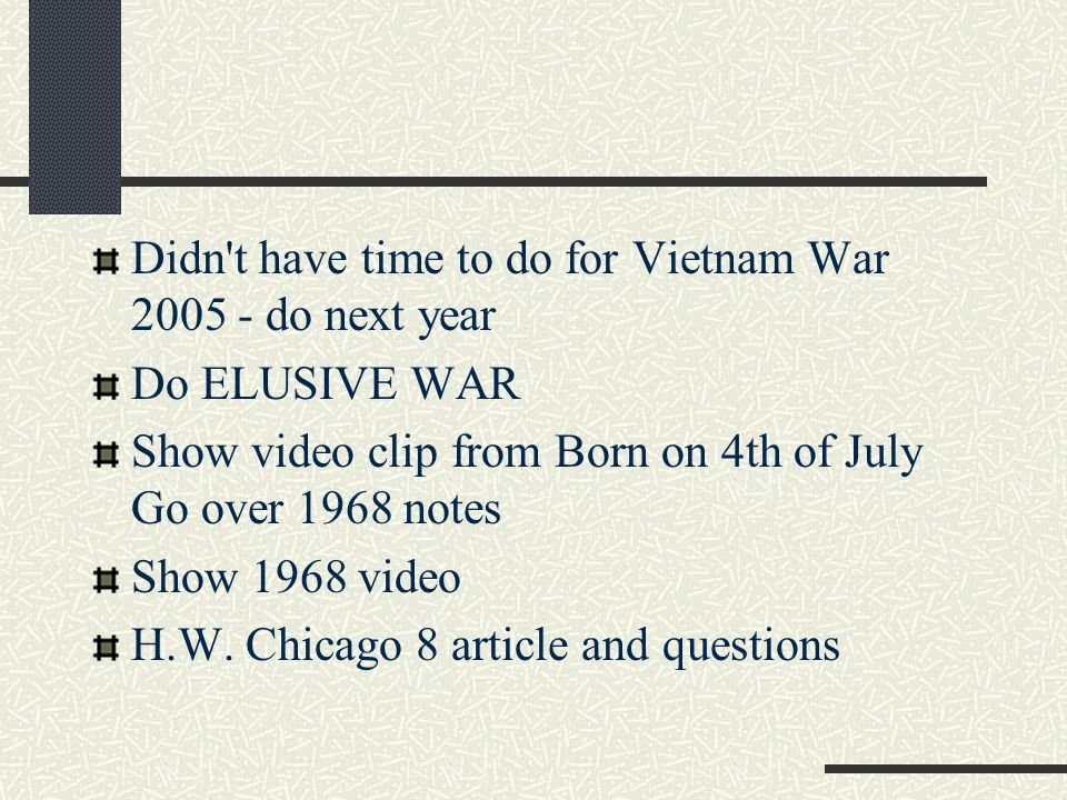Didn't have time to do for Vietnam War 2005 - do next year Do ELUSIVE WAR Show video clip from Born on 4th of July Go over 1968 notes Show 1968 video