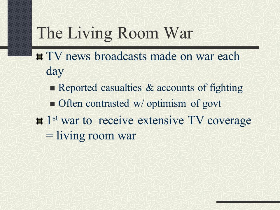 The Living Room War TV news broadcasts made on war each day Reported casualties & accounts of fighting Often contrasted w/ optimism of govt 1 st war t