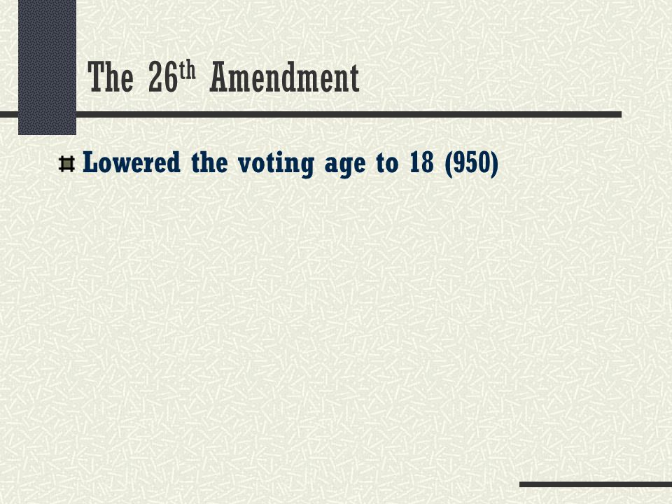 The 26 th Amendment Lowered the voting age to 18 (950)