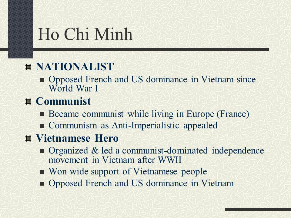 NATIONALIST Opposed French and US dominance in Vietnam since World War I Communist Became communist while living in Europe (France) Communism as Anti-