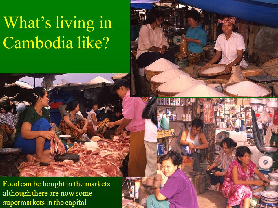 What's living in Cambodia like? Food can be bought in the markets although there are now some supermarkets in the capital
