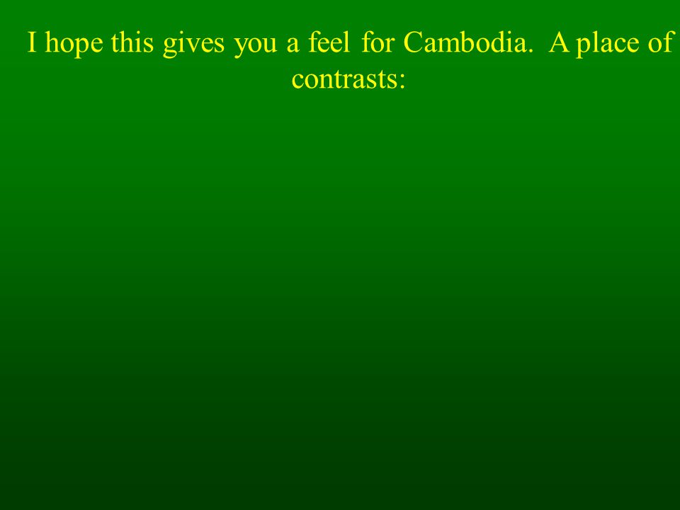 I hope this gives you a feel for Cambodia. A place of contrasts: