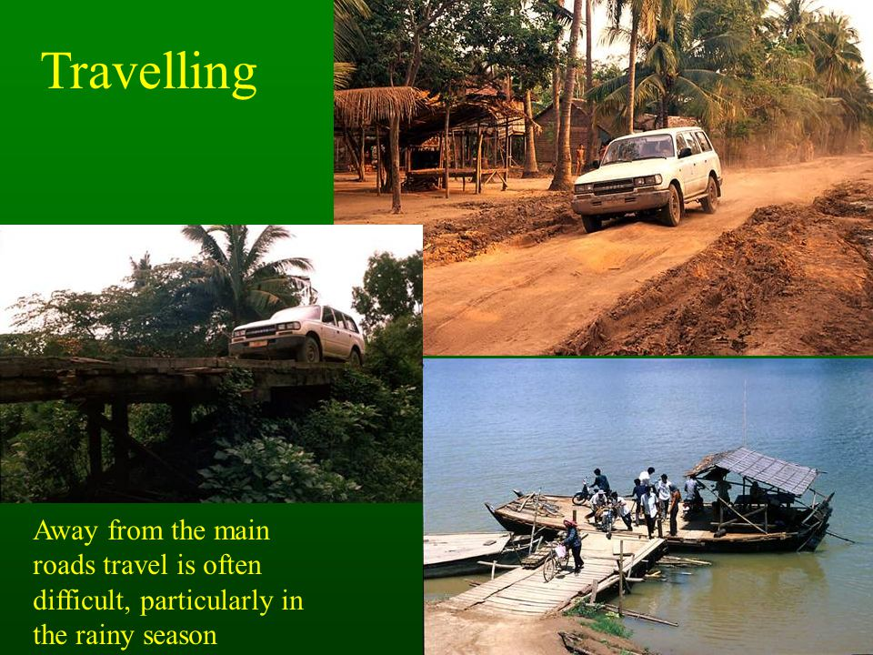 Travelling Away from the main roads travel is often difficult, particularly in the rainy season