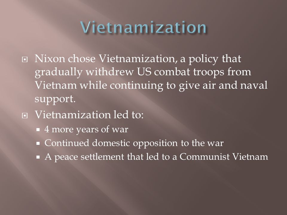  Nixon chose Vietnamization, a policy that gradually withdrew US combat troops from Vietnam while continuing to give air and naval support.