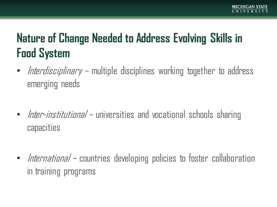 Nature of Change Needed to Address Evolving Skills in Food System Interdisciplinary – multiple disciplines working together to address emerging needs Inter-institutional – universities and vocational schools sharing capacities International – countries developing policies to foster collaboration in training programs