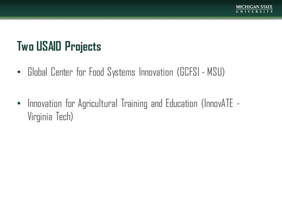 Two USAID Projects Global Center for Food Systems Innovation (GCFSI - MSU) Innovation for Agricultural Training and Education (InnovATE - Virginia Tec