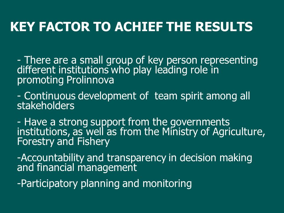 KEY FACTOR TO ACHIEF THE RESULTS - There are a small group of key person representing different institutions who play leading role in promoting Prolinnova - Continuous development of team spirit among all stakeholders - Have a strong support from the governments institutions, as well as from the Ministry of Agriculture, Forestry and Fishery -Accountability and transparency in decision making and financial management -Participatory planning and monitoring