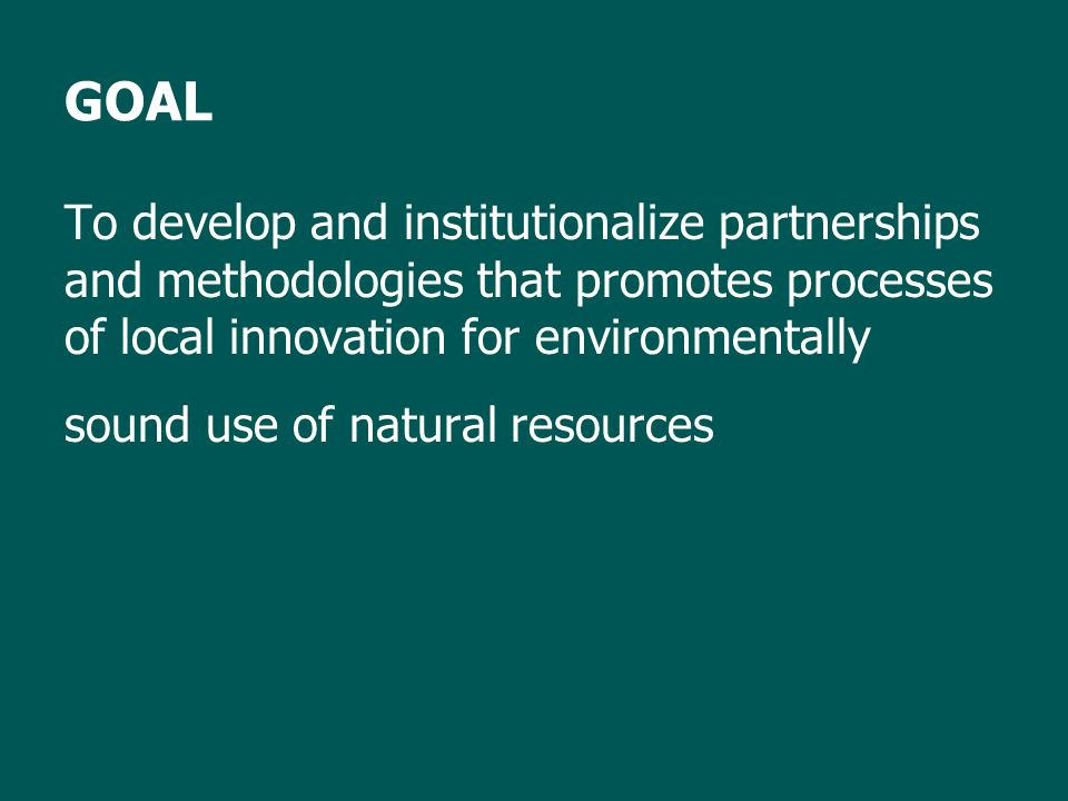 GOAL To develop and institutionalize partnerships and methodologies that promotes processes of local innovation for environmentally sound use of natural resources