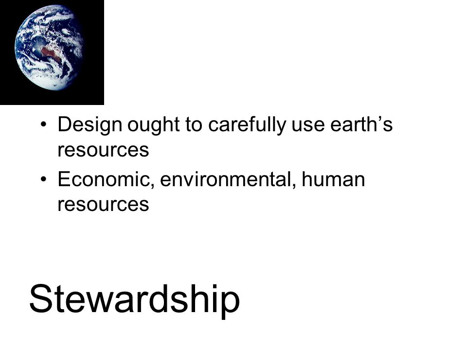 Design ought to carefully use earth's resources Economic, environmental, human resources Stewardship