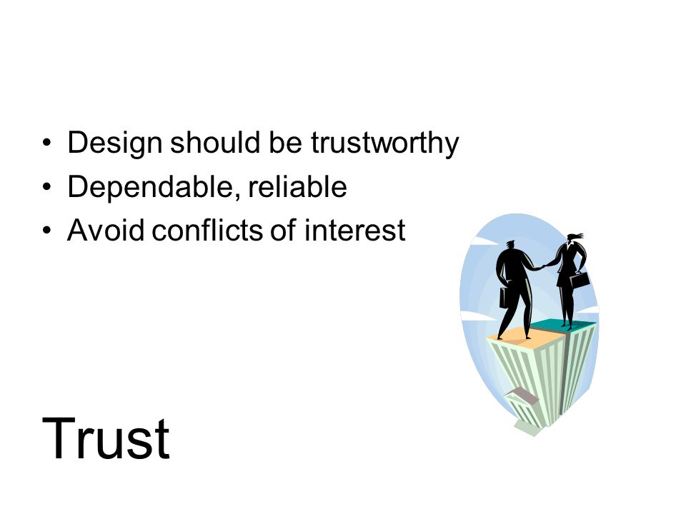 Design should be trustworthy Dependable, reliable Avoid conflicts of interest Trust