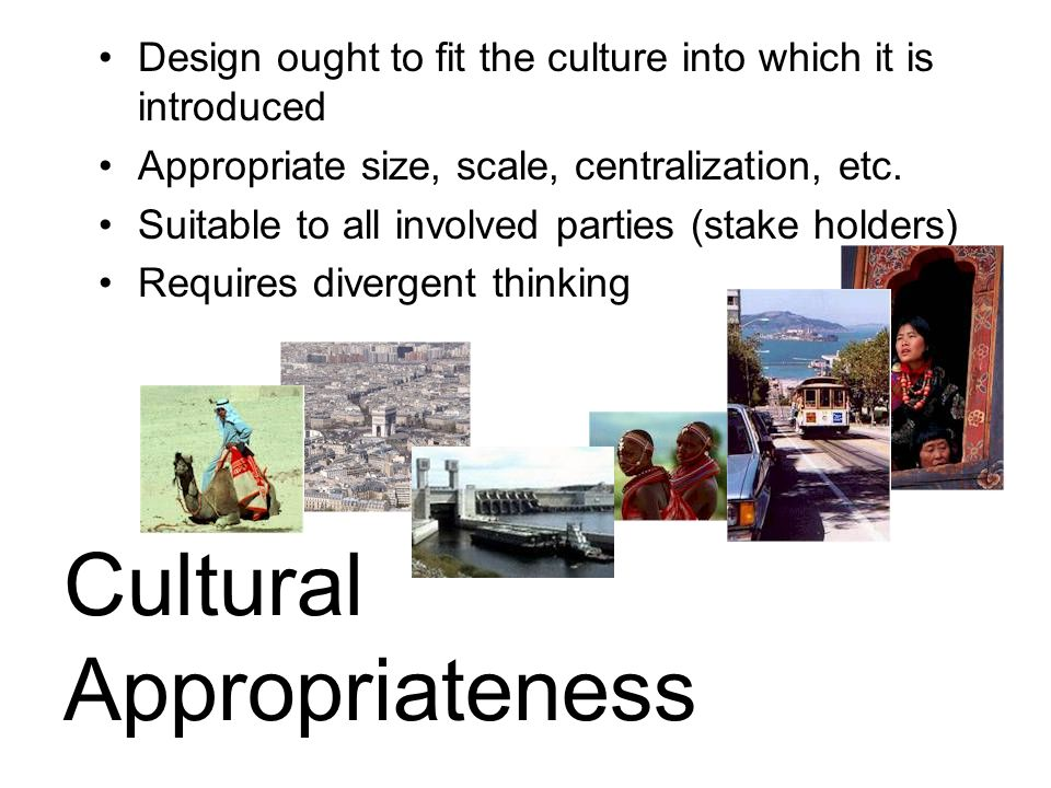 Cultural Appropriateness Design ought to fit the culture into which it is introduced Appropriate size, scale, centralization, etc.