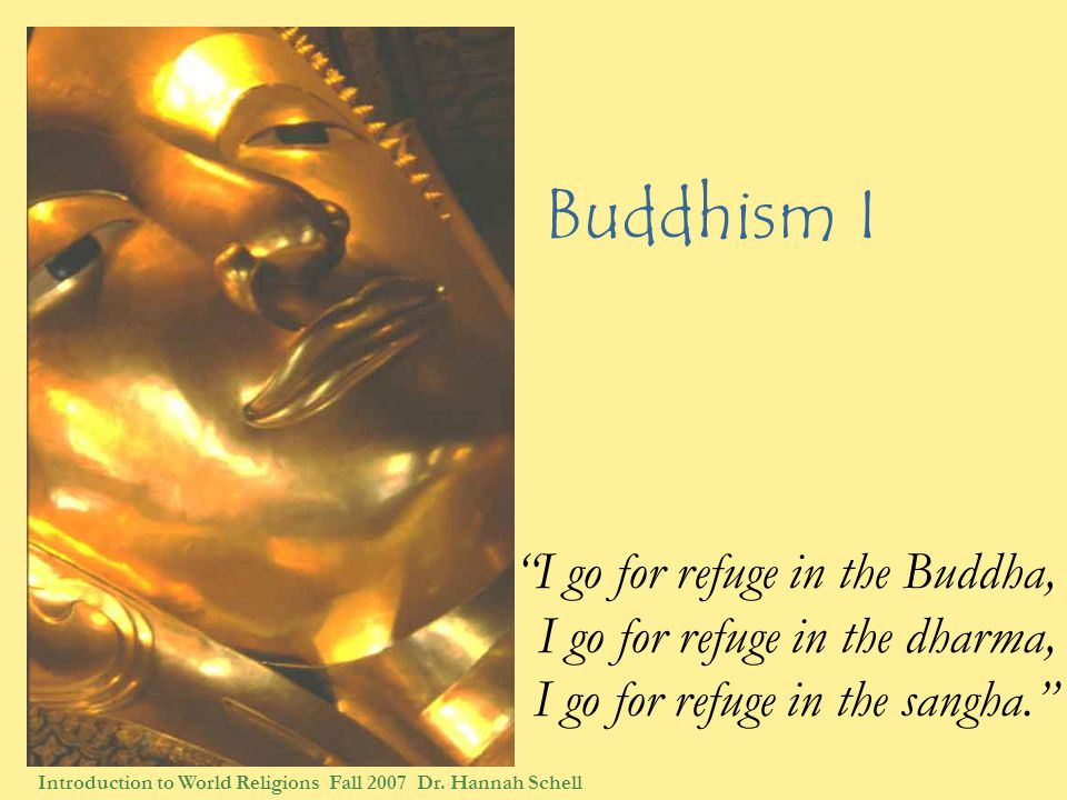 """Buddhism I Introduction to World Religions Fall 2007 Dr. Hannah Schell """"I go for refuge in the Buddha, I go for refuge in the dharma, I go for refuge"""