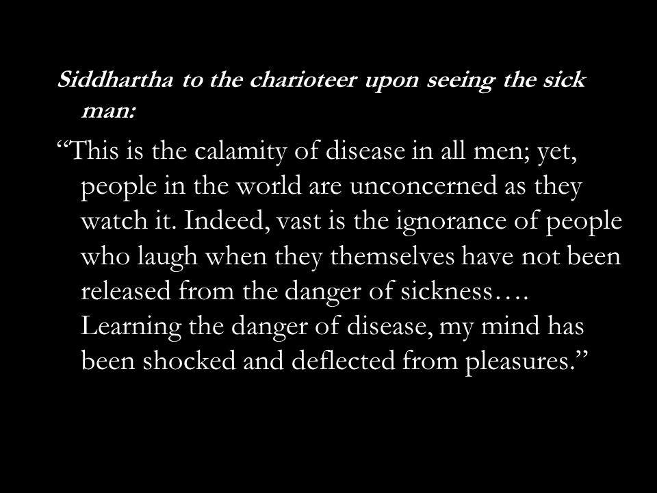 Siddhartha to the charioteer upon seeing the sick man: This is the calamity of disease in all men; yet, people in the world are unconcerned as they watch it.