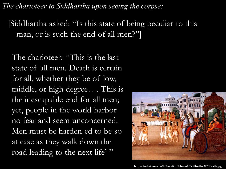 [Siddhartha asked: Is this state of being peculiar to this man, or is such the end of all men? ] The charioteer to Siddhartha upon seeing the corpse: The charioteer: This is the last state of all men.