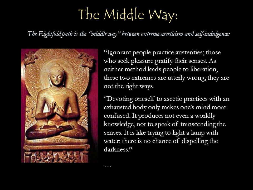 The Middle Way: The Eightfold path is the middle way between extreme asceticism and self-indulgence: Ignorant people practice austerities; those who seek pleasure gratify their senses.