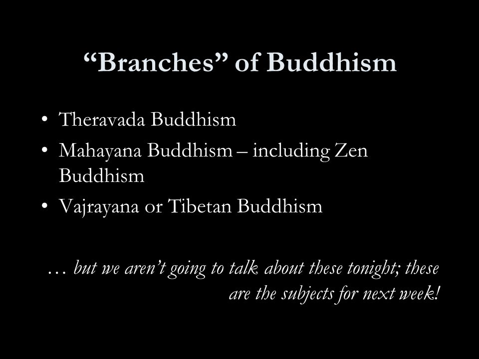 Branches of Buddhism Theravada Buddhism Mahayana Buddhism – including Zen Buddhism Vajrayana or Tibetan Buddhism … but we aren't going to talk about these tonight; these are the subjects for next week!