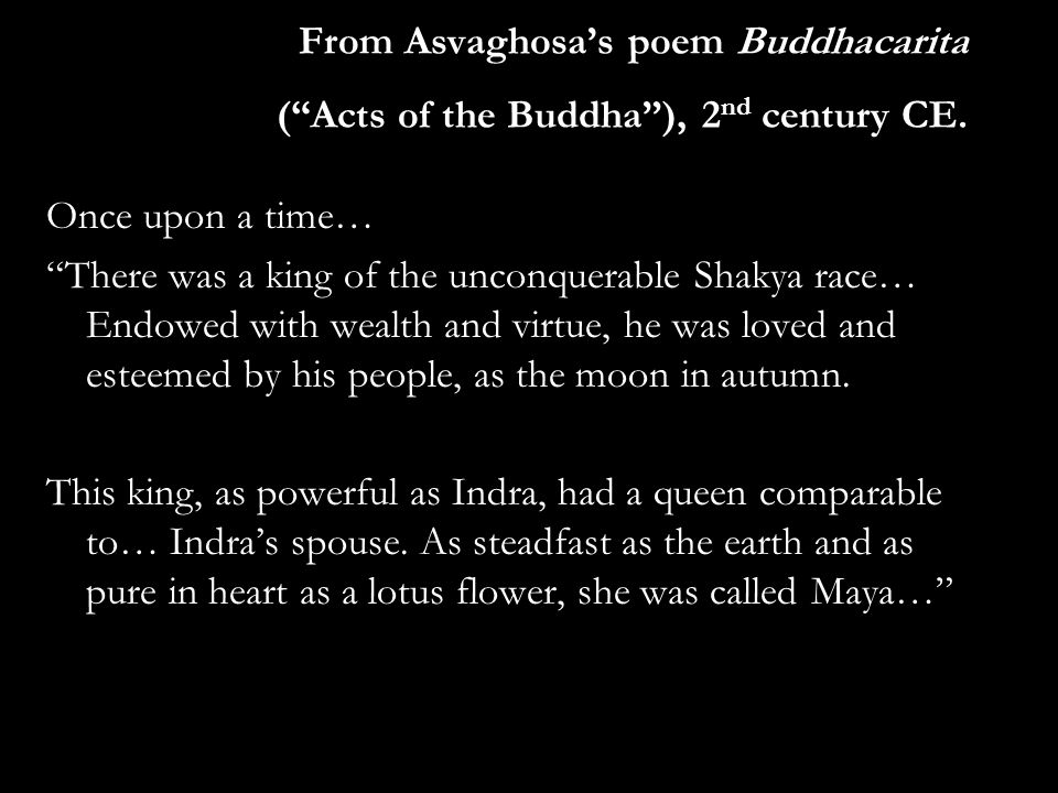 """From Asvaghosa's poem Buddhacarita (""""Acts of the Buddha""""), 2 nd century CE. Once upon a time… """"There was a king of the unconquerable Shakya race… Endo"""