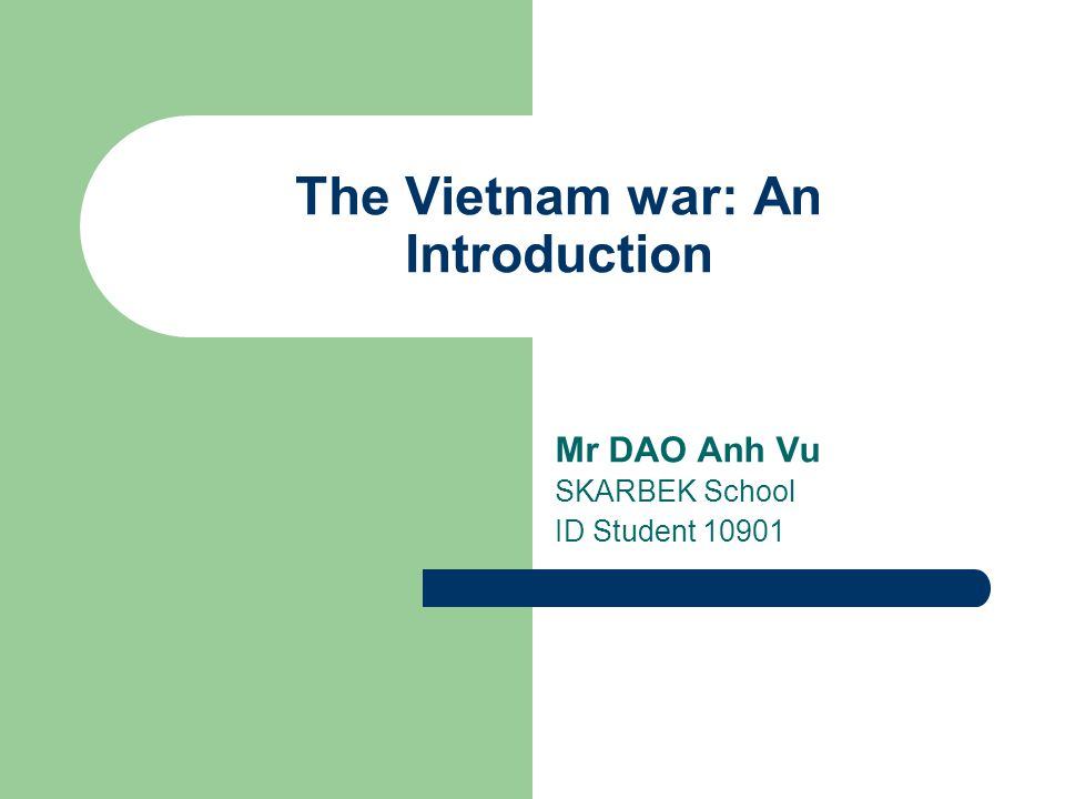 The Vietnam war: An Introduction Mr DAO Anh Vu SKARBEK School ID Student 10901