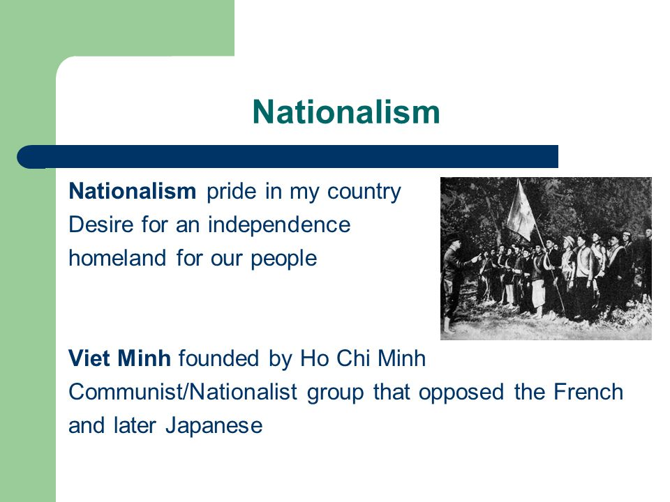 Nationalism Nationalism pride in my country Desire for an independence homeland for our people Viet Minh founded by Ho Chi Minh Communist/Nationalist group that opposed the French and later Japanese