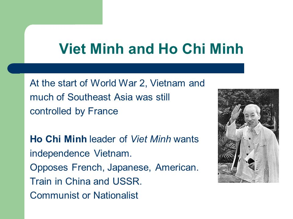 Viet Minh and Ho Chi Minh At the start of World War 2, Vietnam and much of Southeast Asia was still controlled by France Ho Chi Minh leader of Viet Minh wants independence Vietnam.