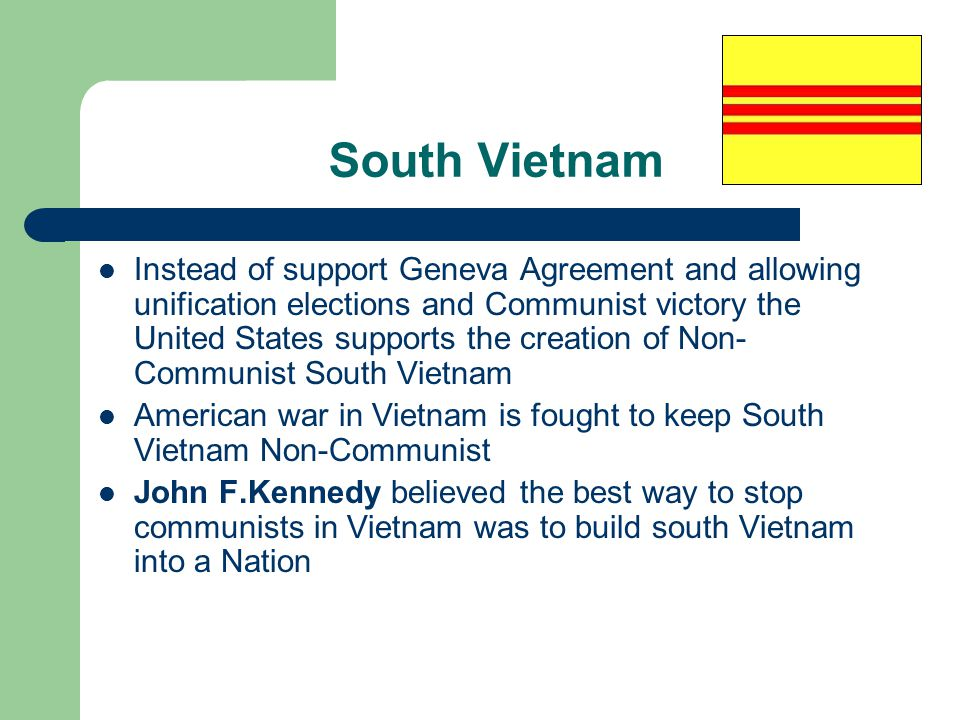South Vietnam Instead of support Geneva Agreement and allowing unification elections and Communist victory the United States supports the creation of Non- Communist South Vietnam American war in Vietnam is fought to keep South Vietnam Non-Communist John F.Kennedy believed the best way to stop communists in Vietnam was to build south Vietnam into a Nation