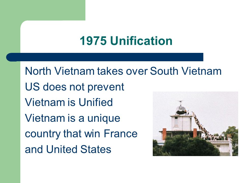 1975 Unification North Vietnam takes over South Vietnam US does not prevent Vietnam is Unified Vietnam is a unique country that win France and United States