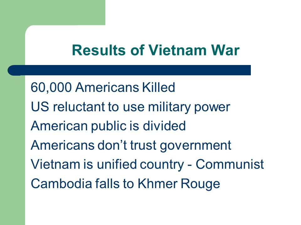 Results of Vietnam War 60,000 Americans Killed US reluctant to use military power American public is divided Americans don't trust government Vietnam is unified country - Communist Cambodia falls to Khmer Rouge