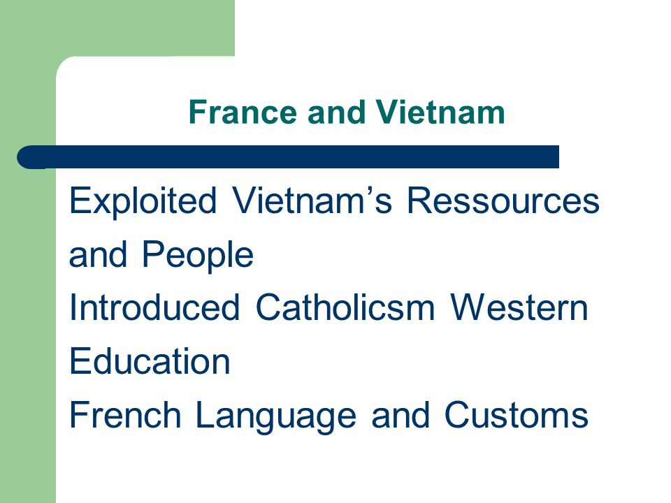 France and Vietnam Exploited Vietnam's Ressources and People Introduced Catholicsm Western Education French Language and Customs