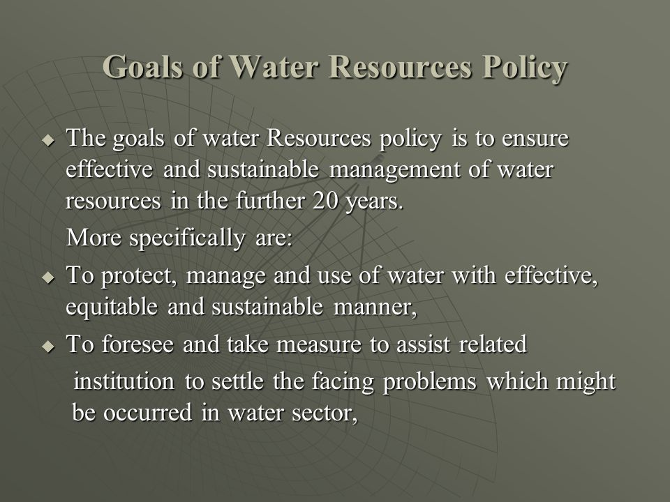 Goals of Water Resources Policy  The goals of water Resources policy is to ensure effective and sustainable management of water resources in the further 20 years.