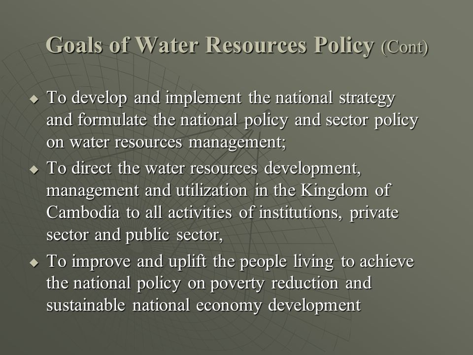 Goals of Water Resources Policy (Cont)  To develop and implement the national strategy and formulate the national policy and sector policy on water resources management;  To direct the water resources development, management and utilization in the Kingdom of Cambodia to all activities of institutions, private sector and public sector,  To improve and uplift the people living to achieve the national policy on poverty reduction and sustainable national economy development