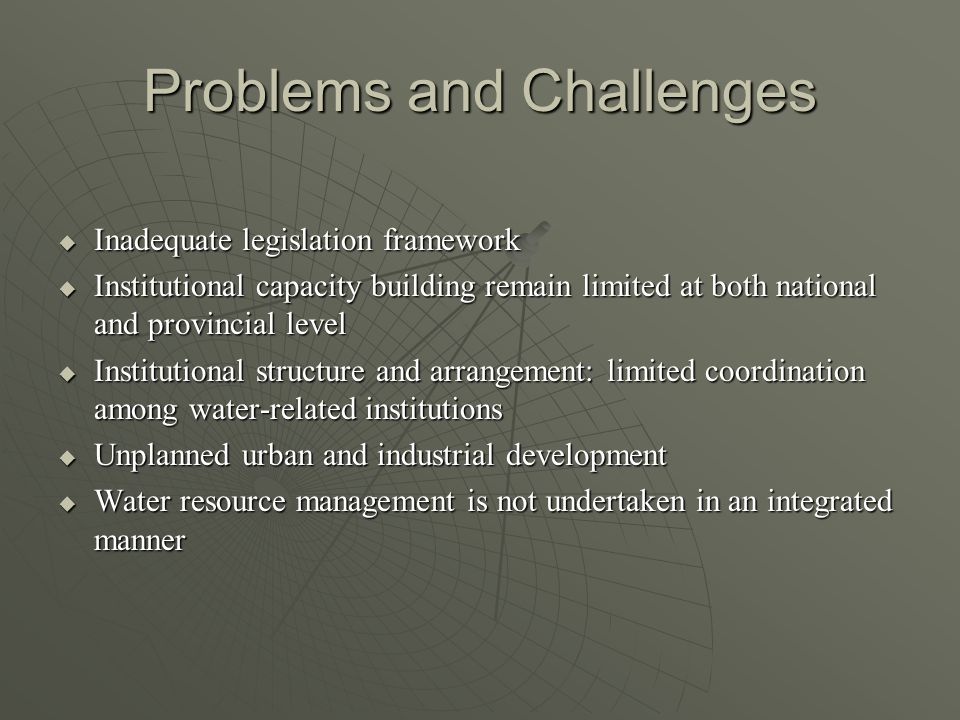 Problems and Challenges  Inadequate legislation framework  Institutional capacity building remain limited at both national and provincial level  Institutional structure and arrangement: limited coordination among water-related institutions  Unplanned urban and industrial development  Water resource management is not undertaken in an integrated manner